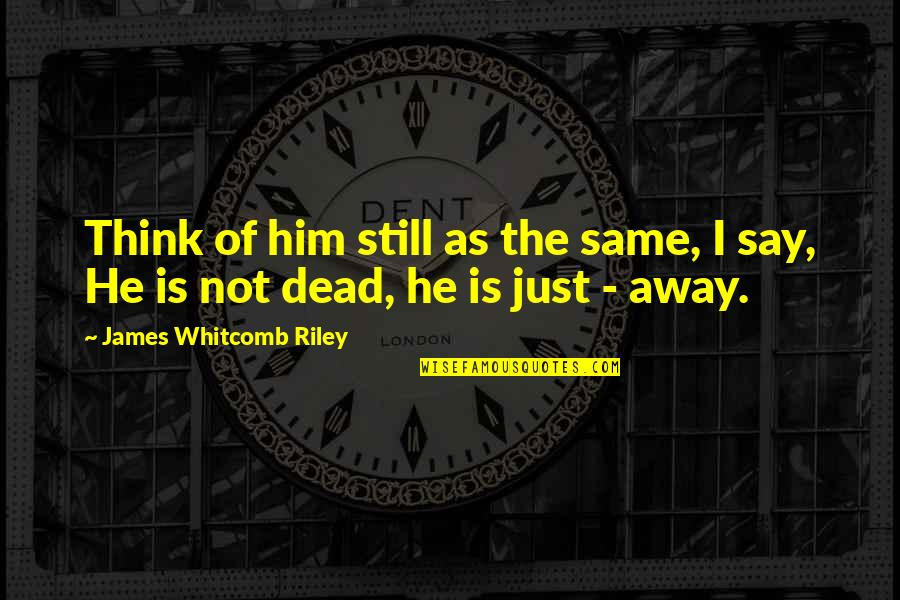 A Dead Loved One Quotes By James Whitcomb Riley: Think of him still as the same, I