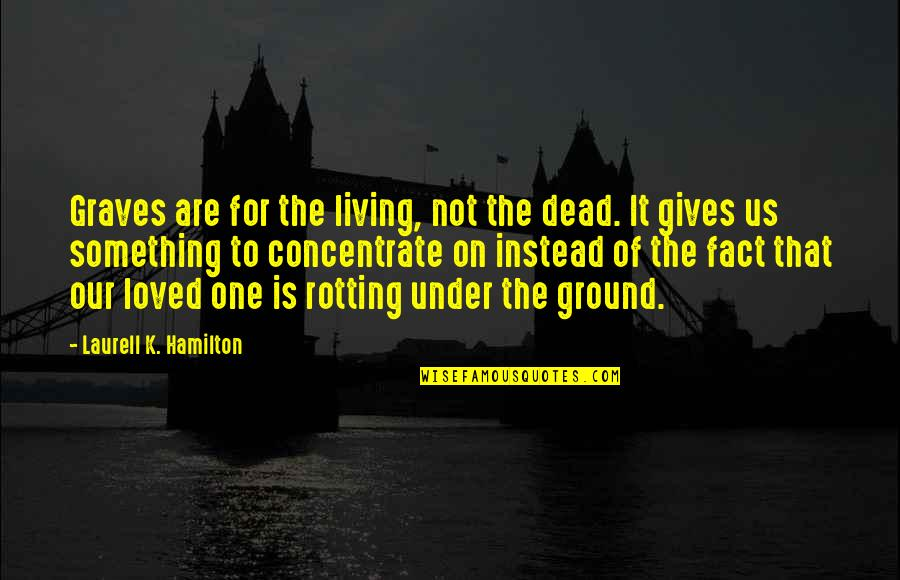 A Dead Loved One Quotes By Laurell K. Hamilton: Graves are for the living, not the dead.