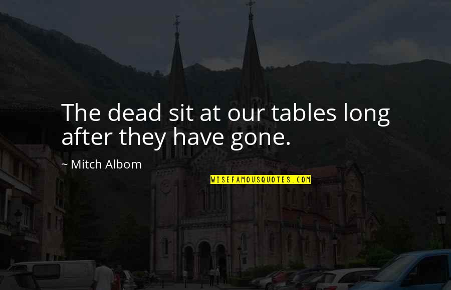 A Dead Loved One Quotes By Mitch Albom: The dead sit at our tables long after