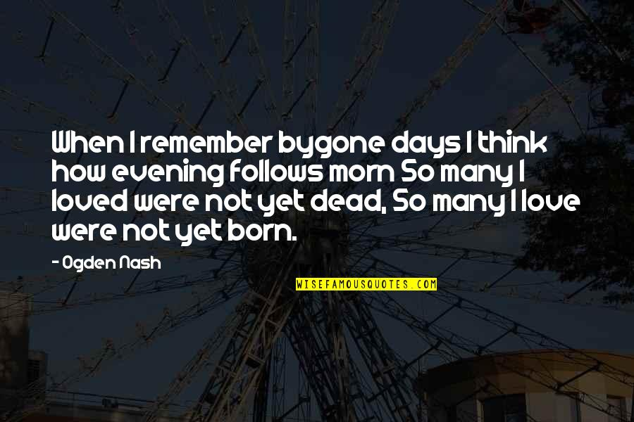 A Dead Loved One Quotes By Ogden Nash: When I remember bygone days I think how