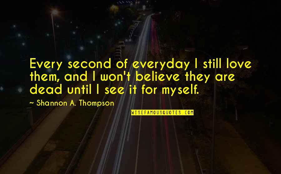 A Dead Loved One Quotes By Shannon A. Thompson: Every second of everyday I still love them,