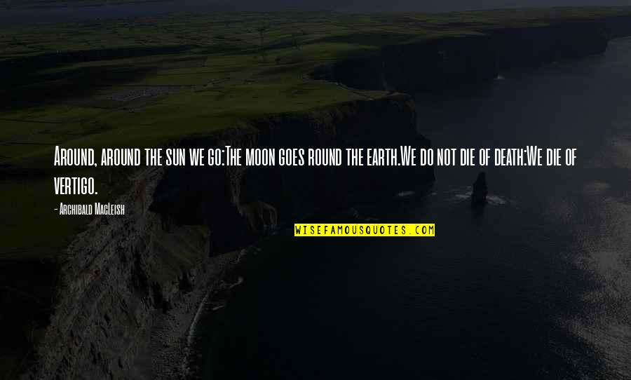 A Death Of A Mother Quotes By Archibald MacLeish: Around, around the sun we go:The moon goes