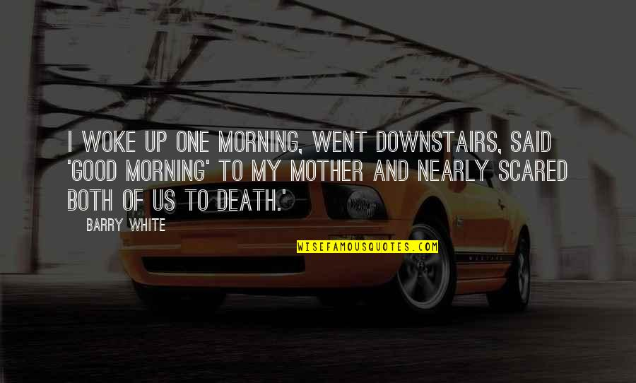 A Death Of A Mother Quotes By Barry White: I woke up one morning, went downstairs, said