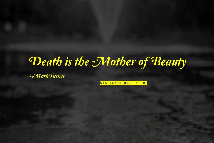 A Death Of A Mother Quotes By Mark Turner: Death is the Mother of Beauty
