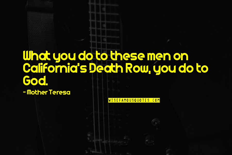 A Death Of A Mother Quotes By Mother Teresa: What you do to these men on California's