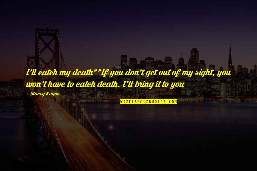 "A Death Of A Mother Quotes By Stacey Kayne: I'll catch my death""""If you don't get out"