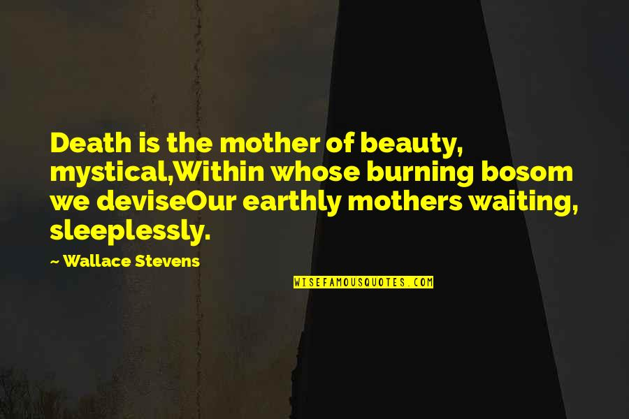 A Death Of A Mother Quotes By Wallace Stevens: Death is the mother of beauty, mystical,Within whose