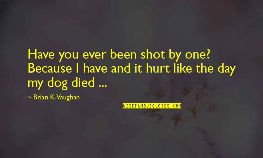 A Dog That Died Quotes By Brian K. Vaughan: Have you ever been shot by one? Because