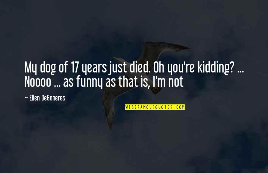 A Dog That Died Quotes By Ellen DeGeneres: My dog of 17 years just died. Oh