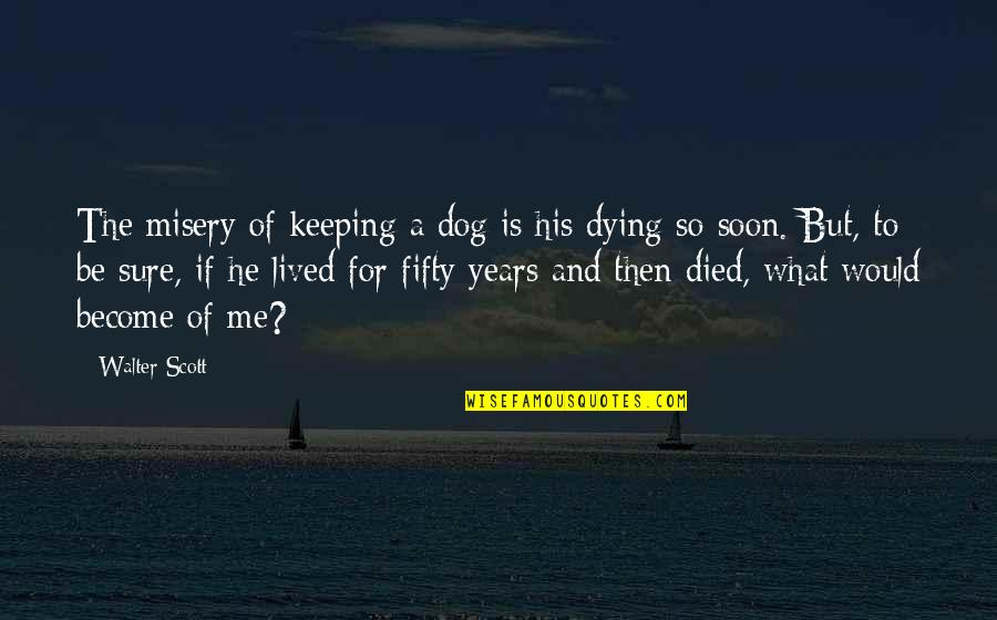 A Dog That Died Quotes By Walter Scott: The misery of keeping a dog is his