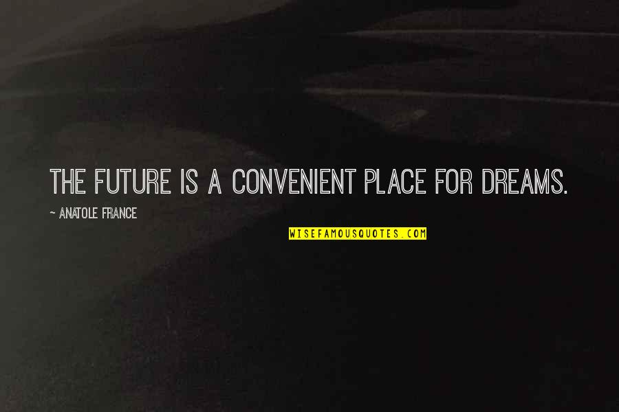 A Dream Place Quotes By Anatole France: The future is a convenient place for dreams.