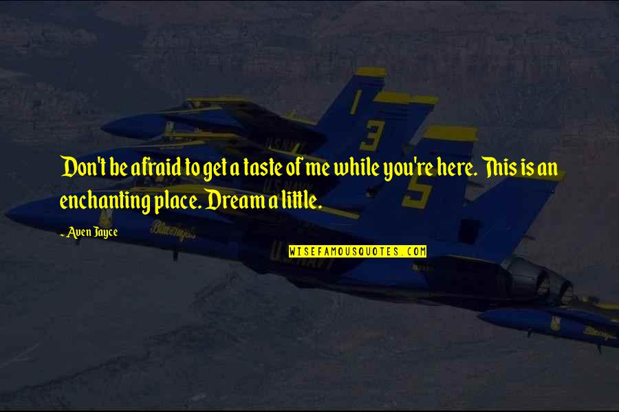 A Dream Place Quotes By Aven Jayce: Don't be afraid to get a taste of