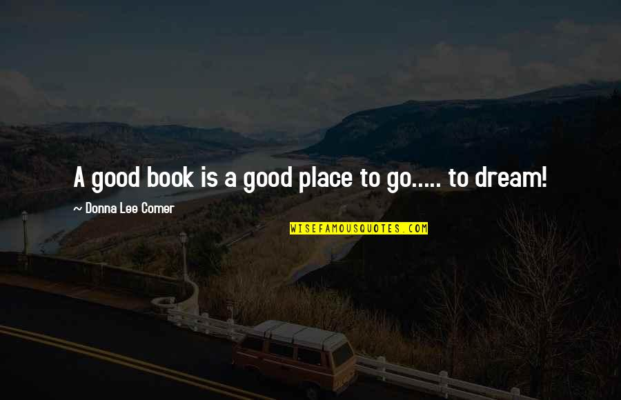 A Dream Place Quotes By Donna Lee Comer: A good book is a good place to