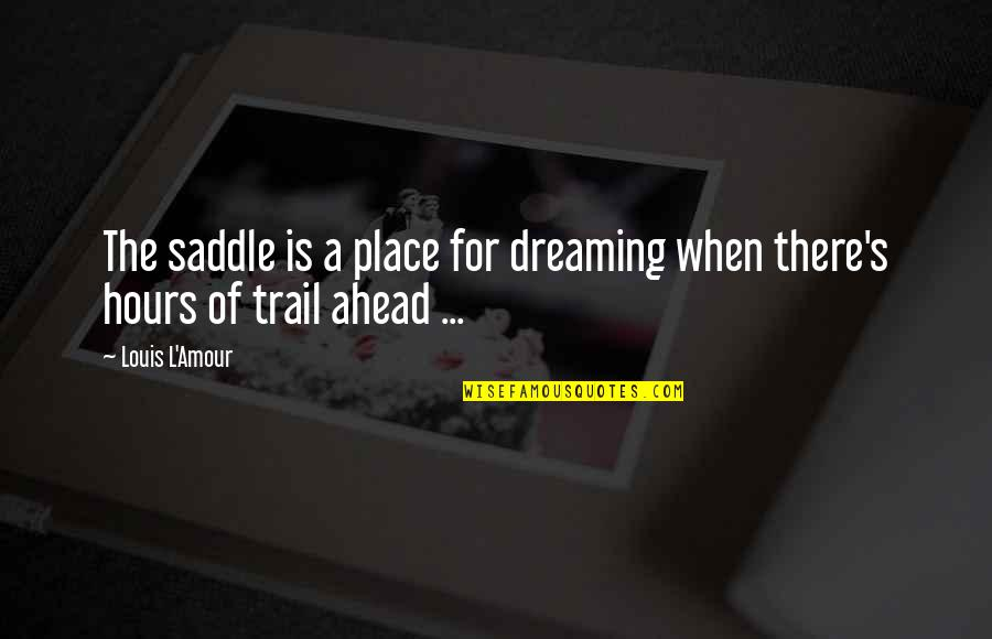 A Dream Place Quotes By Louis L'Amour: The saddle is a place for dreaming when