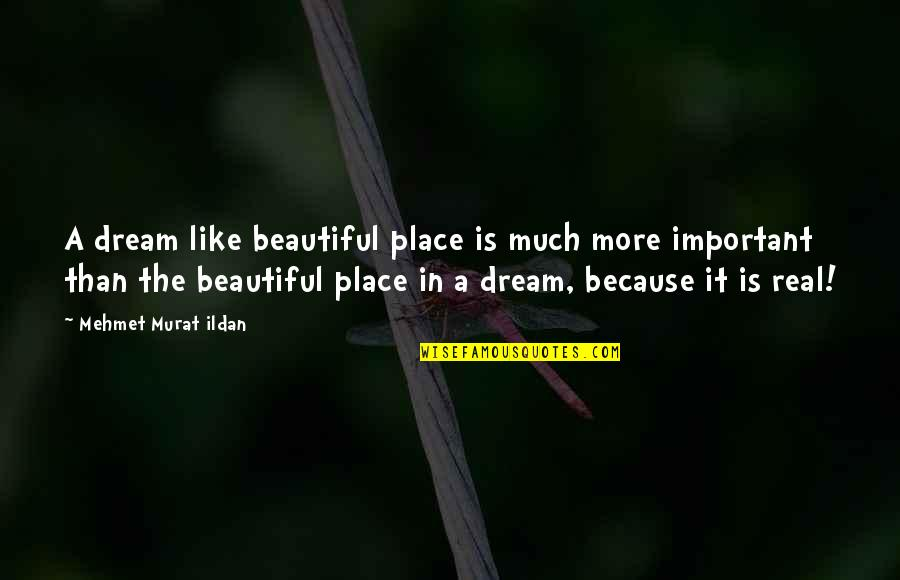 A Dream Place Quotes By Mehmet Murat Ildan: A dream like beautiful place is much more