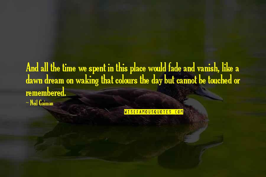 A Dream Place Quotes By Neil Gaiman: And all the time we spent in this