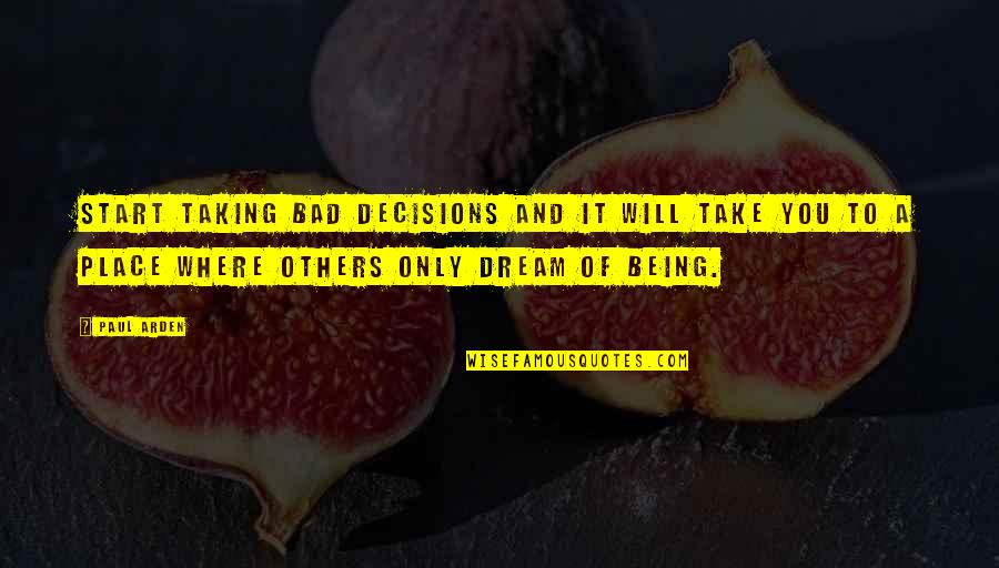 A Dream Place Quotes By Paul Arden: Start taking bad decisions and it will take