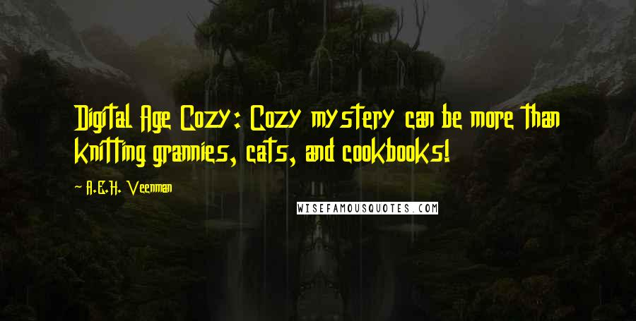 A.E.H. Veenman quotes: Digital Age Cozy: Cozy mystery can be more than knitting grannies, cats, and cookbooks!