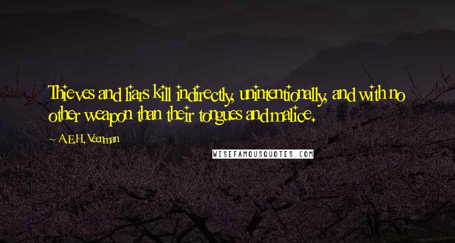A.E.H. Veenman quotes: Thieves and liars kill indirectly, unintentionally, and with no other weapon than their tongues and malice.