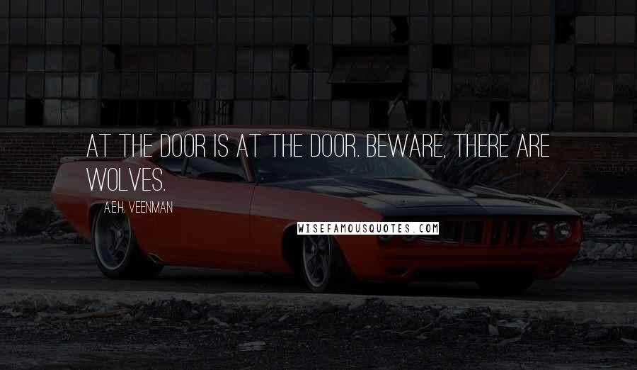 A.E.H. Veenman quotes: At the door is at the door. Beware, there are wolves.