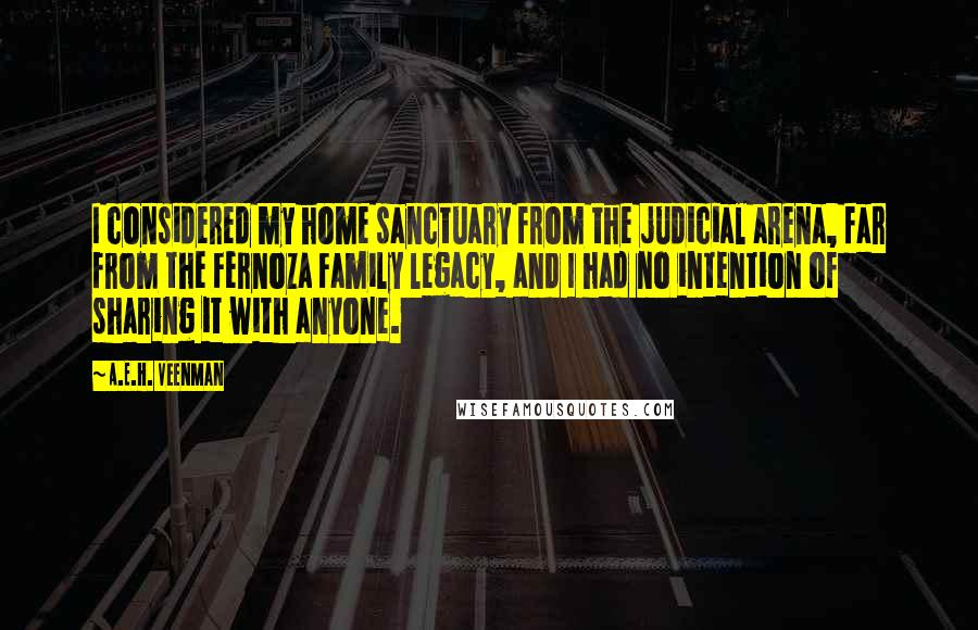 A.E.H. Veenman quotes: I considered my home sanctuary from the judicial arena, far from the Fernoza Family legacy, and I had no intention of sharing it with anyone.