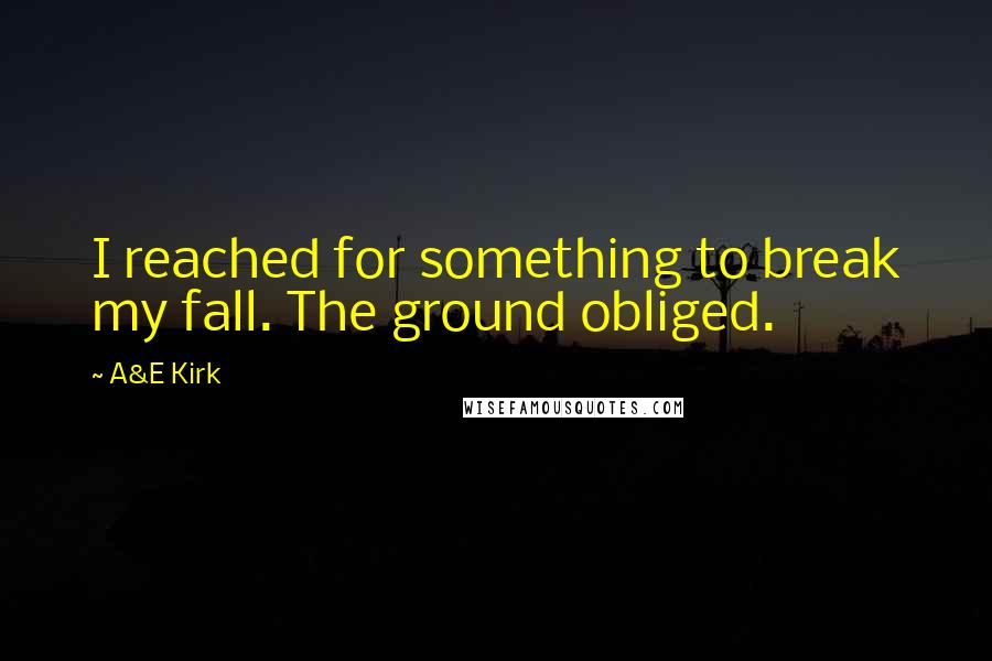 A&E Kirk quotes: I reached for something to break my fall. The ground obliged.