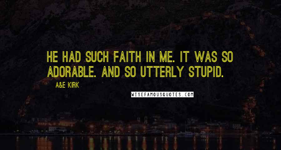 A&E Kirk quotes: He had such faith in me. It was so adorable. And so utterly stupid.
