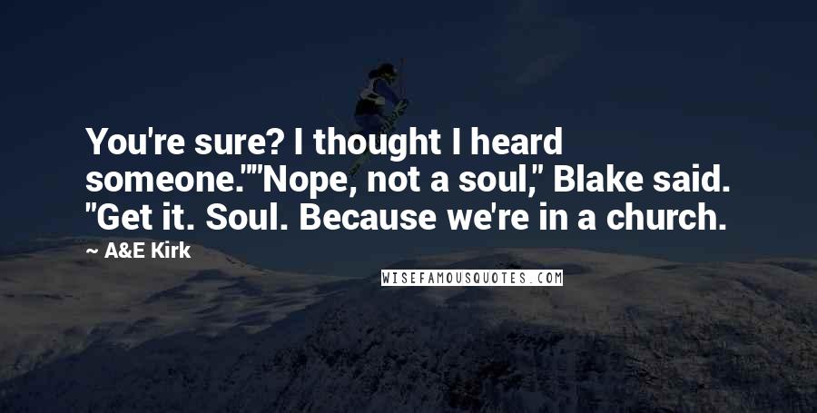 "A&E Kirk quotes: You're sure? I thought I heard someone.""""Nope, not a soul,"" Blake said. ""Get it. Soul. Because we're in a church."