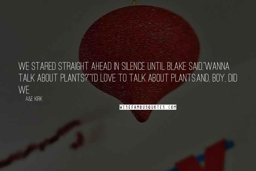 "A&E Kirk quotes: We stared straight ahead in silence until Blake said,""Wanna talk about plants?""""I'd love to talk about plants.And, boy, did we."