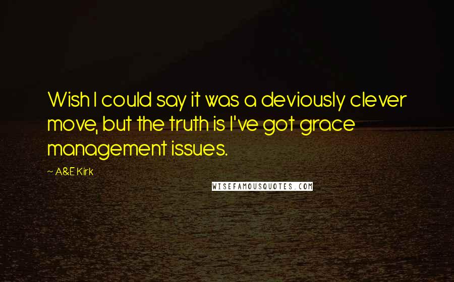 A&E Kirk quotes: Wish I could say it was a deviously clever move, but the truth is I've got grace management issues.