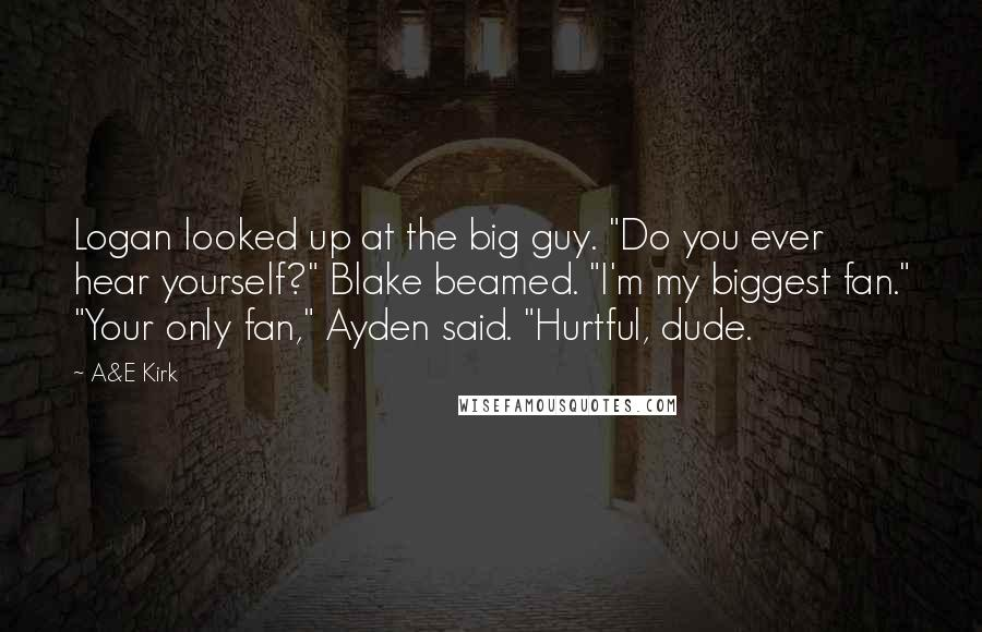 "A&E Kirk quotes: Logan looked up at the big guy. ""Do you ever hear yourself?"" Blake beamed. ""I'm my biggest fan."" ""Your only fan,"" Ayden said. ""Hurtful, dude."