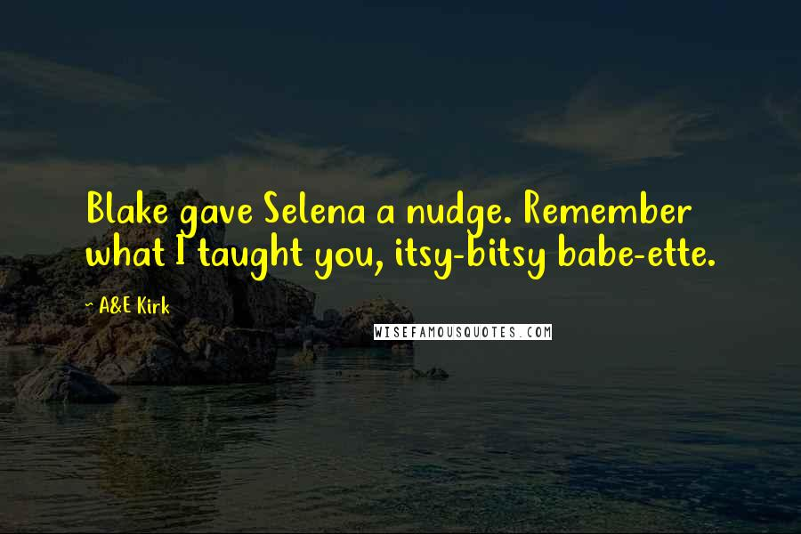 A&E Kirk quotes: Blake gave Selena a nudge. Remember what I taught you, itsy-bitsy babe-ette.