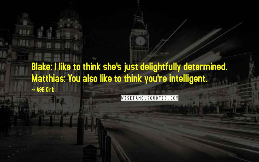 A&E Kirk quotes: Blake: I like to think she's just delightfully determined. Matthias: You also like to think you're intelligent.