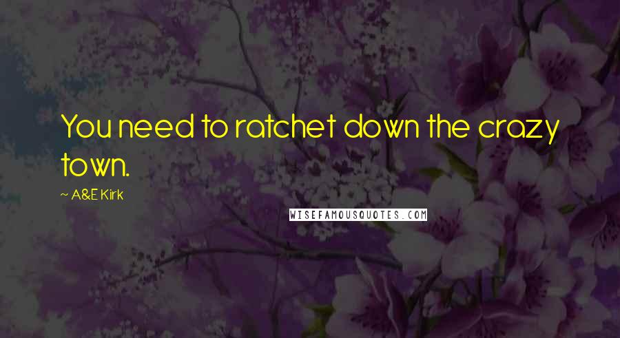 A&E Kirk quotes: You need to ratchet down the crazy town.