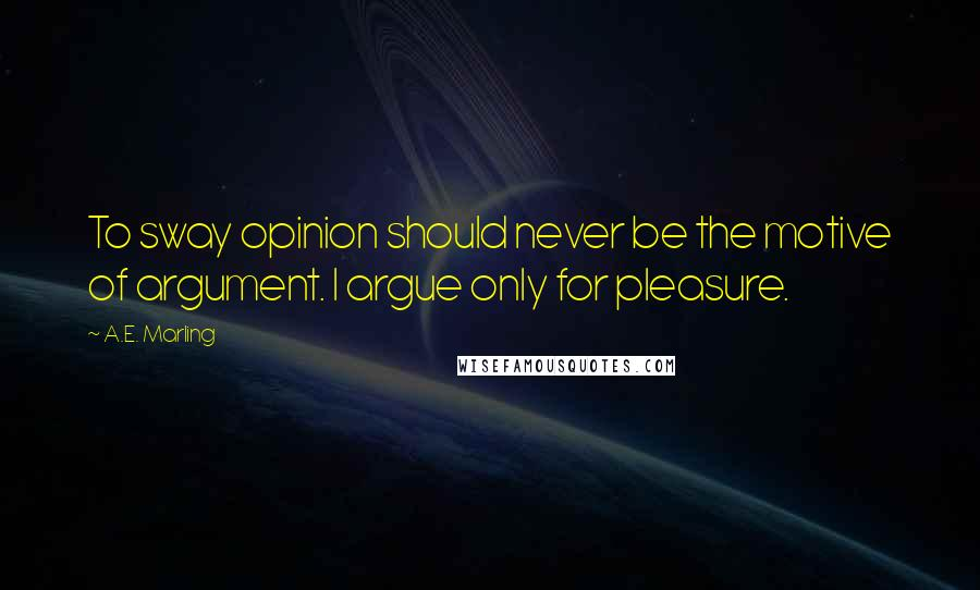 A.E. Marling quotes: To sway opinion should never be the motive of argument. I argue only for pleasure.