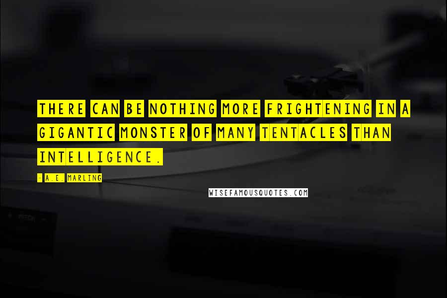 A.E. Marling quotes: There can be nothing more frightening in a gigantic monster of many tentacles than intelligence.
