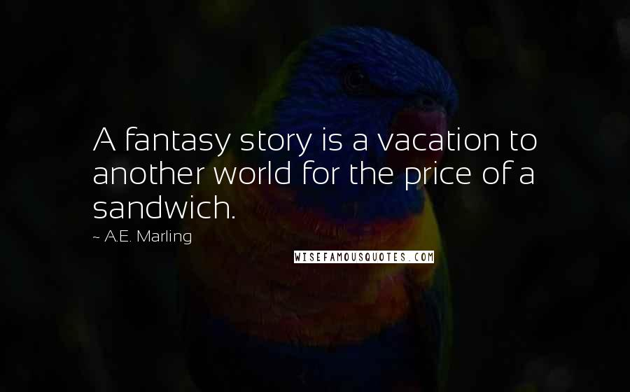 A.E. Marling quotes: A fantasy story is a vacation to another world for the price of a sandwich.