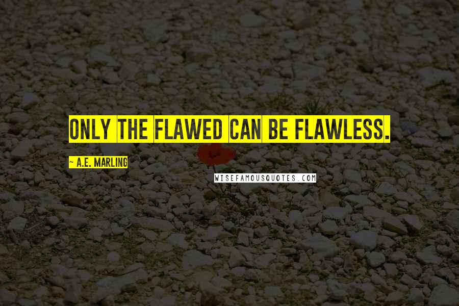 A.E. Marling quotes: Only the flawed can be flawless.