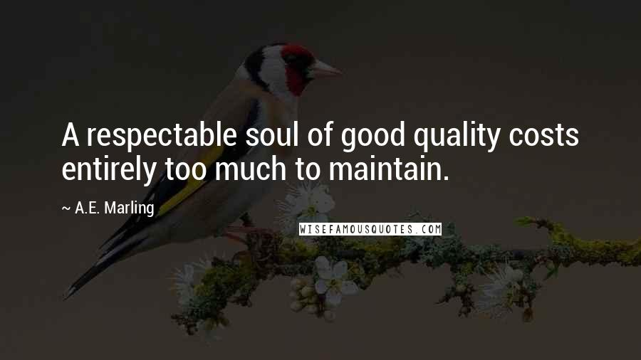 A.E. Marling quotes: A respectable soul of good quality costs entirely too much to maintain.