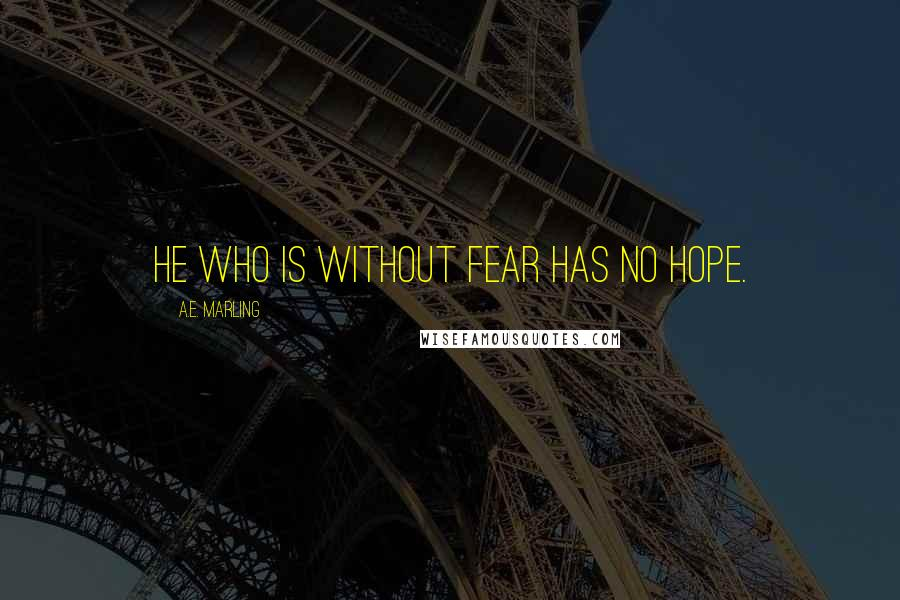 A.E. Marling quotes: He who is without fear has no hope.