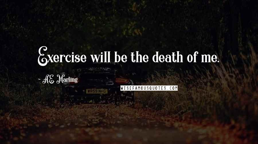 A.E. Marling quotes: Exercise will be the death of me.
