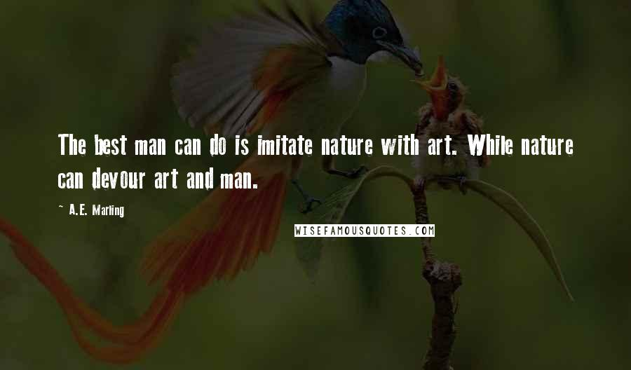 A.E. Marling quotes: The best man can do is imitate nature with art. While nature can devour art and man.