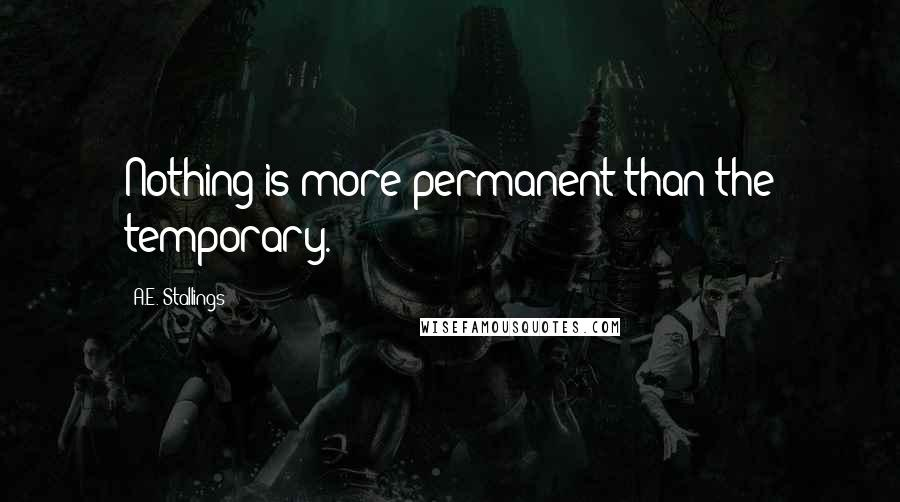 A.E. Stallings quotes: Nothing is more permanent than the temporary.