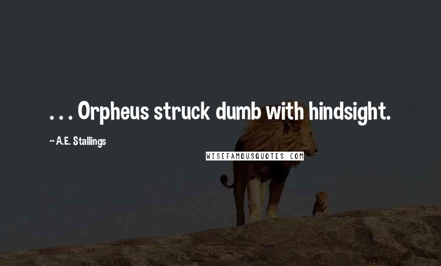 A.E. Stallings quotes: . . . Orpheus struck dumb with hindsight.