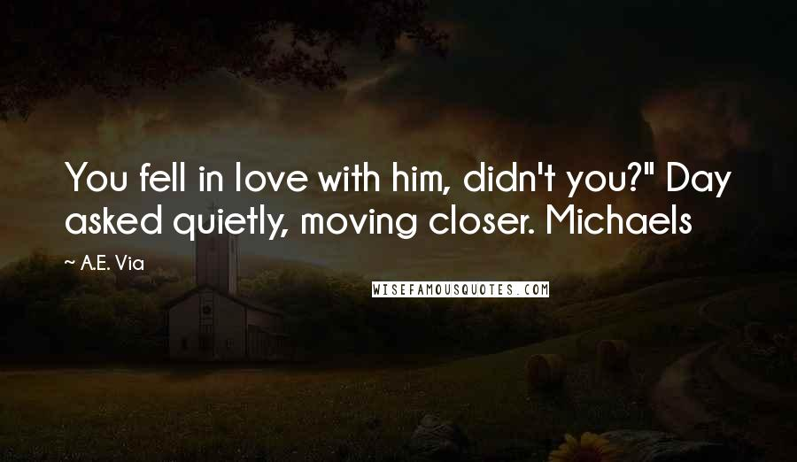 """A.E. Via quotes: You fell in love with him, didn't you?"""" Day asked quietly, moving closer. Michaels"""
