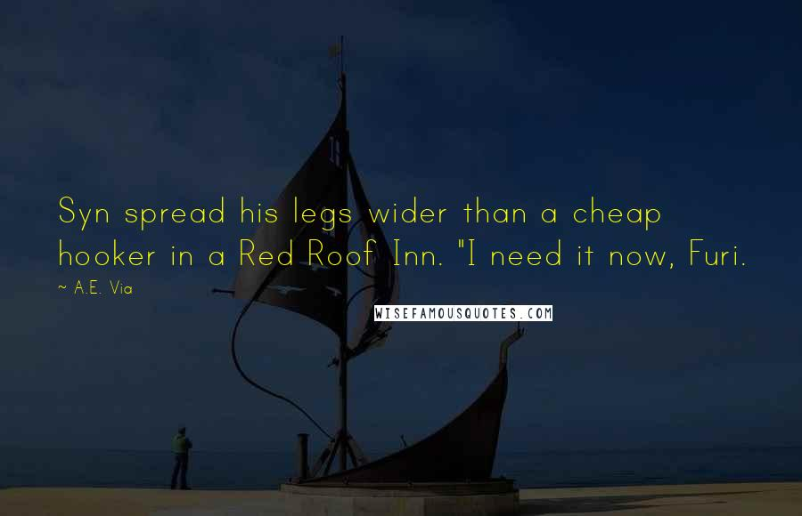 """A.E. Via quotes: Syn spread his legs wider than a cheap hooker in a Red Roof Inn. """"I need it now, Furi."""