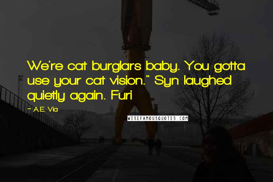 """A.E. Via quotes: We're cat burglars baby. You gotta use your cat vision."""" Syn laughed quietly again. Furi"""