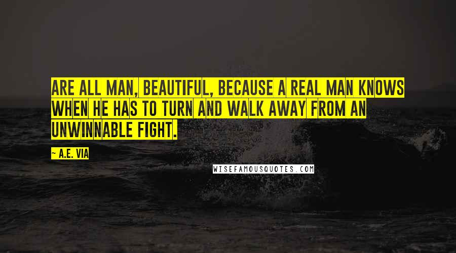 A.E. Via quotes: are all man, beautiful, because a real man knows when he has to turn and walk away from an unwinnable fight.
