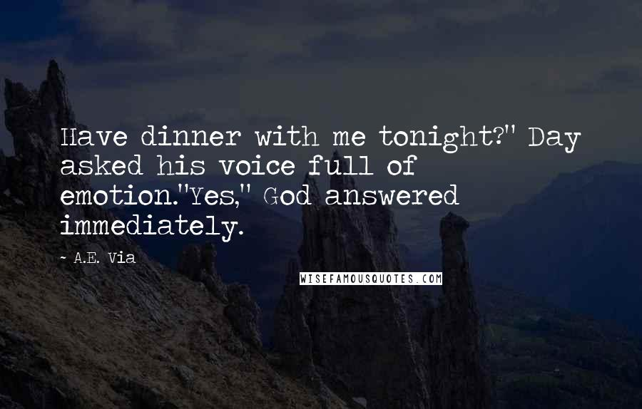 """A.E. Via quotes: Have dinner with me tonight?"""" Day asked his voice full of emotion.""""Yes,"""" God answered immediately."""