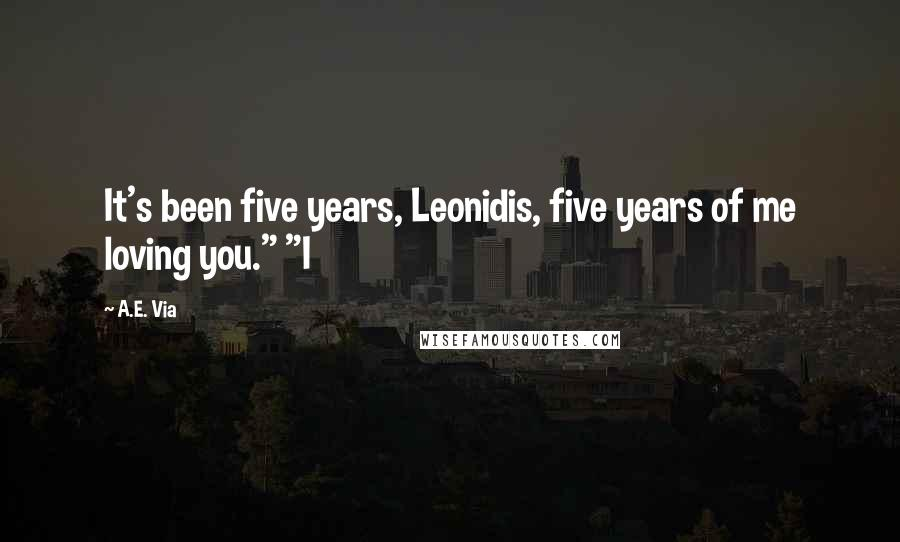 """A.E. Via quotes: It's been five years, Leonidis, five years of me loving you."""" """"I"""